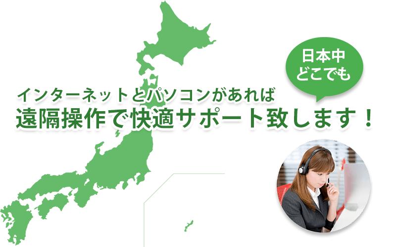 日本中どこでもインターネットとパソコンがあれば遠隔操作で快適サポート致します。